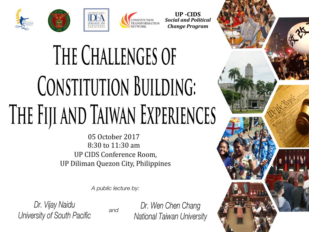 """The UP Department of Political Science, International IDEA, Constitution Transformation Network, and the UP-Center for Integrative and Development Studies Social and Political Change Program invite you to a forum entitled """"The Challenges of Constitution Building: The Fiji and Taiwan Experience"""" on Thursday, October 5, 2017, from 8:30 am to 10:00 am at the UP-CIDS Conference Room located at the Lower Ground Floor of Ang Bahay ng Alumni at UP Diliman. Dr. Naidu Vijay from the University of South Pacific, Fiji and Dr. Wen Chen Chang from the National Taiwan University will be giving lectures on the subject."""